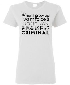 Anne McClain When I Grow Up I Want To Be A Lesbian Space Criminal Shirt Ls Hoodie Tank