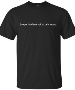 Lawyer Told Me Not To Talk To You Shirt Long Sleeve Hoodie Tank