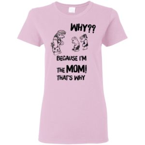 Why Because I'm The Mom That Why Shirt Tank Long Sleeve Hoodie