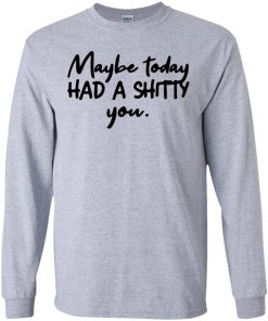 Maybe Today Had A Shitty You Shirt Tank Long Sleeve Hoodie