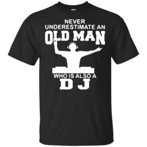Hot Version Never Underestimate an Old Man Who is Also a DJ Shirt