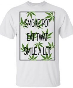 Smoke Pot Eat Twat Smile A Lot Shirt Tank top long sleeves