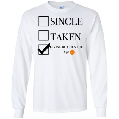 Single Or Taken Or Giving Bitches The $40 Shirt Tank top long sleeves