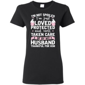 I'm Not Spoiled I'm Just Love Protected And Well Taken Care Shirt