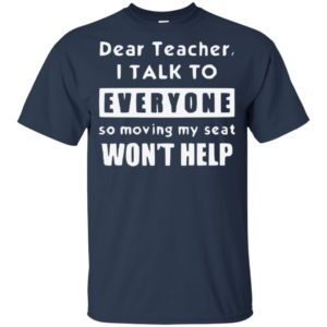 Dear Teacher I Talk To Everyone So Moving My Seat Wont Help Kid Tshirt, Tank, Sweater