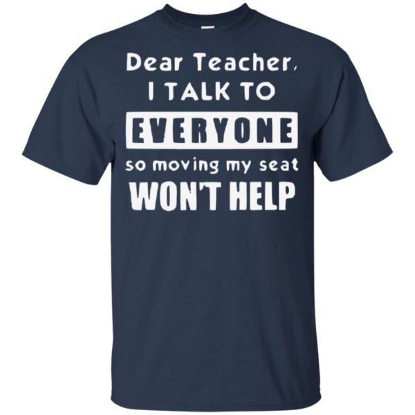 Dear Teacher I Talk To Everyone So Moving My Seat Wont Help Kid Tshirt, Tank, Sweater