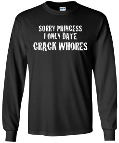 Sorry Princess I Only Date Crack Whores Shirt