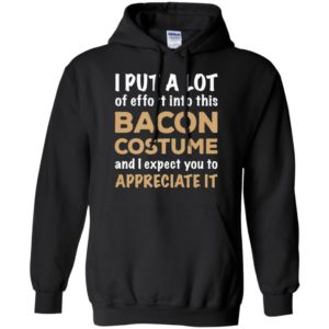 I Put A Lot Of Effort Into This Bacon Custome And Expect You To Appreciate It Shirt Hoodie