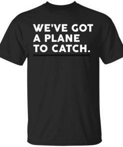 We've Got A Plane To Catch T-shirt Hoodie Long Sleeve