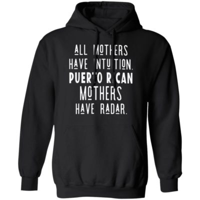 All Mothers Have Intuition Puerto Rican Mothers Have Radar T-shirt Hoodie Ls Tank