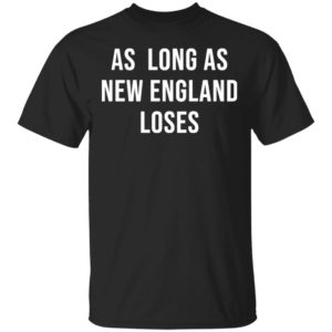 As Long As New England Loses Shirt Hoodie Long Sleeve