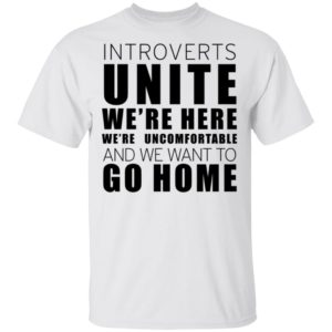 Introverts Unite We're Here We're Uncomfortable And We Want To Go Home Shirt Tank Hoodie Ls