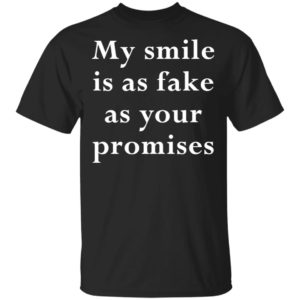 My Smile is as Fake as Your Promises Shirt Tank Hoodie Ls