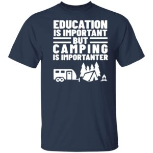 Education Is Important but Camping is Importanter Shirt Tank Hoodie Ls