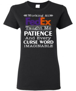 Working At FedEx Taught Me Patience And Every Curse Word Imaginable Shirt Hoodie Tank Ls