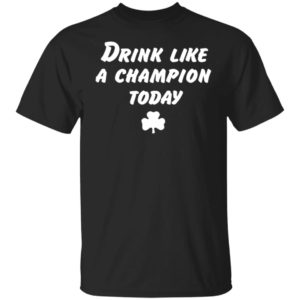 Drink Like A Champion Today Shirt Tank Hoodie Ls
