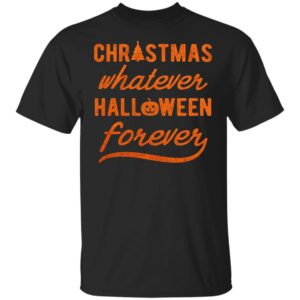 Christmas Whatever Halloween Forever Shirt Ls Hoodie