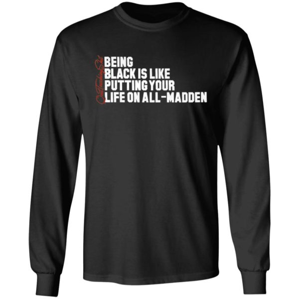 Being Black Is Like Putting Your Life On All Madden Quittouchingshit Shirt Ls Hoodie