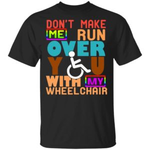 Perfect Gift Don't Make Me Run Over You With My Wheelchair Need Funny T Shirt Ls Hoodie Tank