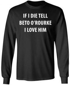 IF I DIE TELL BETO O'ROURKE I LOVE HIM SHIRT
