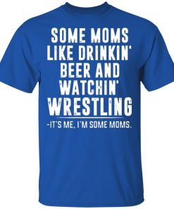 Some Moms Like Drinkin' Beer and Watchin' Wrestling Shirt