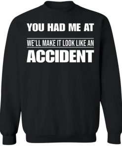 You had me at well make it look like an accident t-shirt