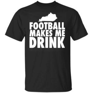 FOOTBALL MAKES ME DRINK SHIRT