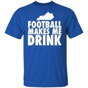 FOOTBALL MAKES ME DRINK SHIRT