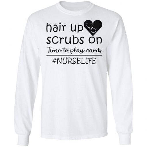 #NURSELIFE – HAIR UP SCRUBS ON TIME TO PLAY CARDS SHIRT