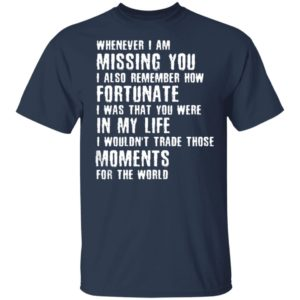 Whenever I Am Missing You I Also Remember How Fortunate Shirt Tank Hoodie Ls