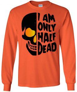 Halloween Skull I Am Only Half Dead Shirt Long Sleeve Sweatshirt