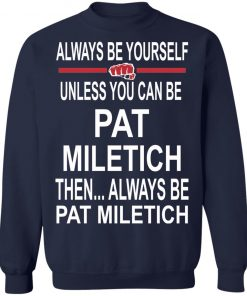 Always Be Yourself Unless You Can Be Pat Miletich Then Always Be Pat Miletich Shirt