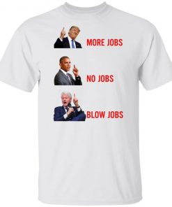 Trump More Jobs Obama No Jobs Clinton Blow jobs Shirt
