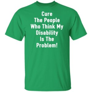 Cure The People Who Think My Disability Is THe Problem Shirt