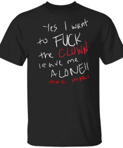 Yes i want to Fuck the Clown leave me alone honk honk shirt