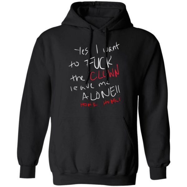 Yes i want to Fuck the Clown leave me alone honk honk hoodie