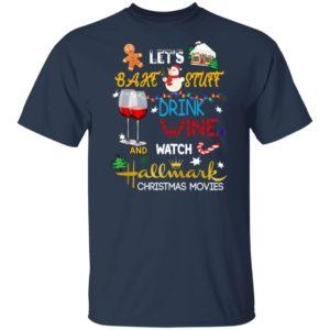 Let's Bake Stuff Drink Wine And Watch Hallmark Christmas Movies shirt