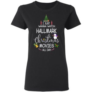 I Just Wanna Watch Hallmark Christmas Movies All Day shirt
