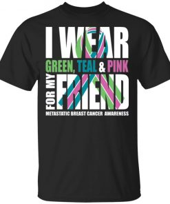 I Wear Green Teal Pink For My Friend Metastatic Breast Cancer T-shirt Hoodie Ls