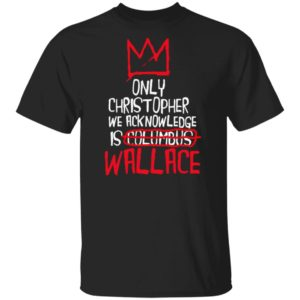 Wallace The Only Christopher We Acknowledge is Culumbus T-Shirt