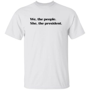 WE THE PEOPLE SHE THE PRESIDENT SHIRT