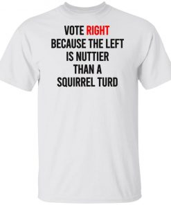 Vote right because the left is nuttier than a squirrel turd shirt