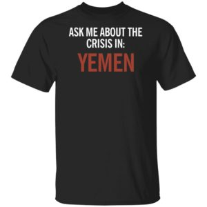 ASK ME ABOUT THE CRISIS IN YEMEN SHIRT