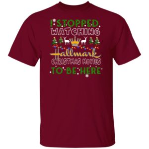 I Stopped Watching Hallmark Christmas Movies To Be Here shirt