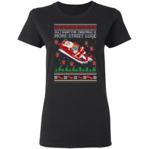 All I Want For Christmas Is More Street Luge Ugly Christmas shirt