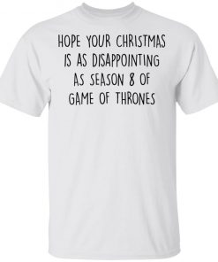 Hope Your Christmas Is As Disappointing As Season 8 Of Game Of Thrones Funny Quote shirt