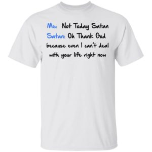 Me Not Today Satan Oh Thank God Because Even I Can't Deal With Your Life Right You Shirt