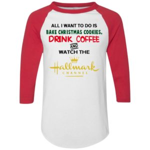 All I Want To Do Is Bake Christmas Cookies Drink Coffee And Watch Hallmark Channel raglan