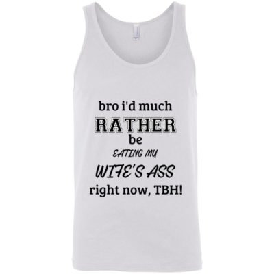 Bro i'd much Rather be eating my wife's ass right no, TBH shirt