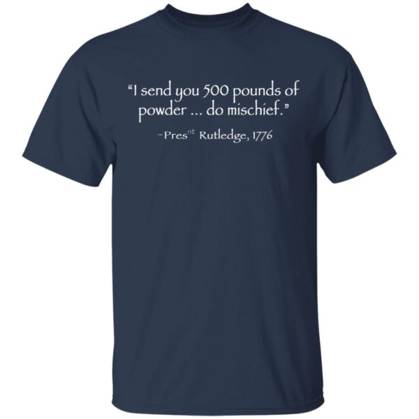 John Rutledge to Colonel William Moultrie I Send You 500 Pounds Of Powder Do Mischief Pres Rutledge 1776 Shirt